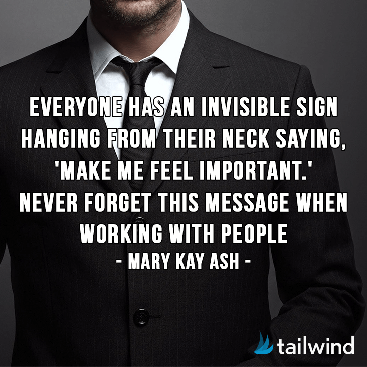 Everyone has an invisible sign hanging from their neck saying, 'Make me feel important.' Never forget this message when working with people. -Mary Kay Ash