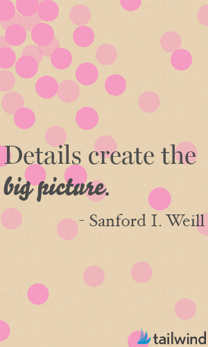 Details create the big picture. -Sanford I. Weill